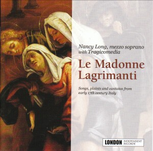 Nancy Long with Tragicomedia: Le Madonne Lagrimanti (Songs, plaints and cantatas from early 17th century Italy).-Chamber Music