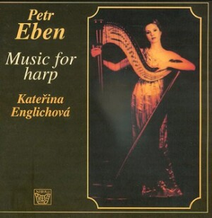 P. Eben - Music for Harp -  K.Englichova harp, J.Tetourova mezzo-soprano, J.Saroun piano, J.Machat flute, R.Hrabe oboe, Chamber Choir CR - S.Britvik -Voice and Harp-Music for Harp
